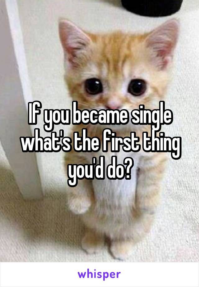 If you became single what's the first thing you'd do?
