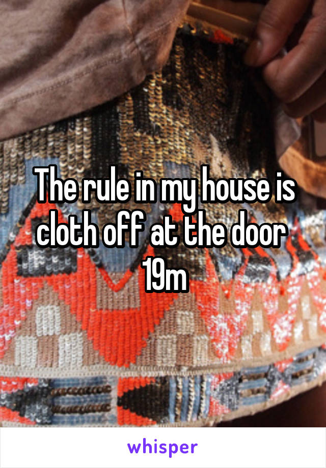 The rule in my house is cloth off at the door  19m