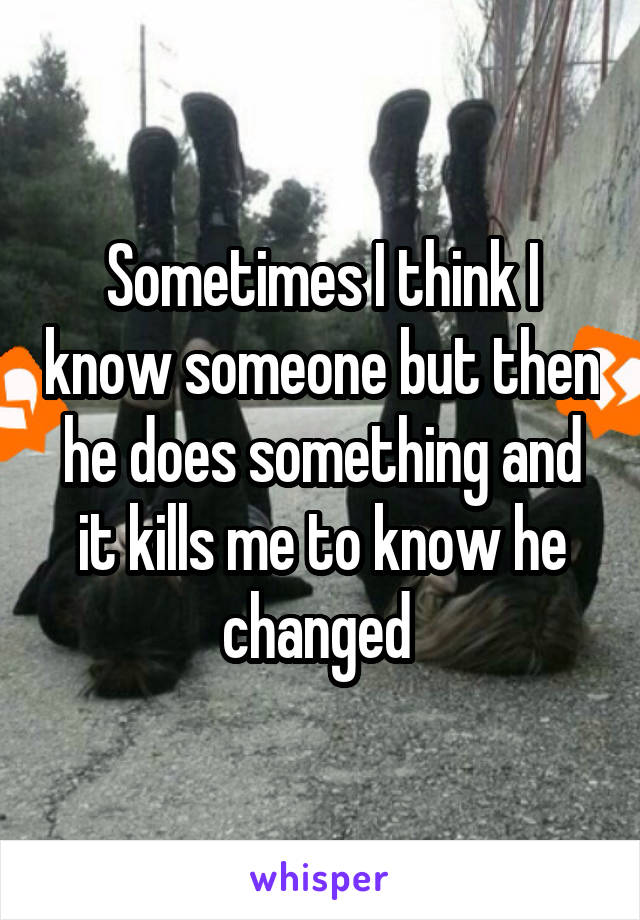 Sometimes I think I know someone but then he does something and it kills me to know he changed