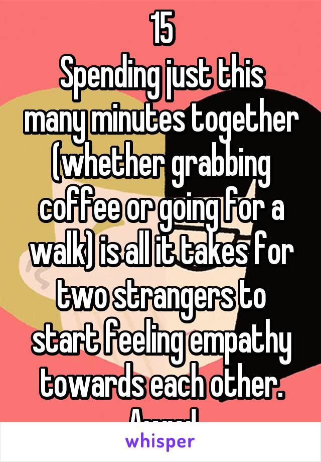 15 Spending just this many minutes together (whether grabbing coffee or going for a walk) is all it takes for two strangers to start feeling empathy towards each other. Aww!