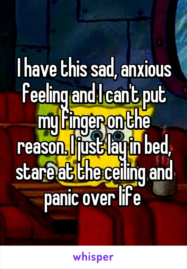 I have this sad, anxious feeling and I can't put my finger on the reason. I just lay in bed, stare at the ceiling and panic over life