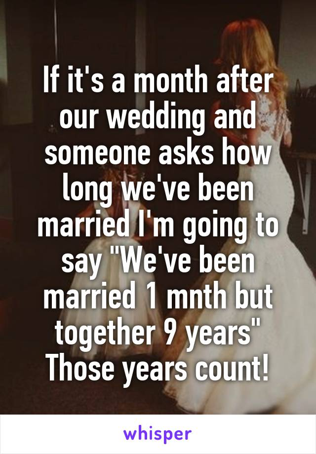 """If it's a month after our wedding and someone asks how long we've been married I'm going to say """"We've been married 1 mnth but together 9 years"""" Those years count!"""