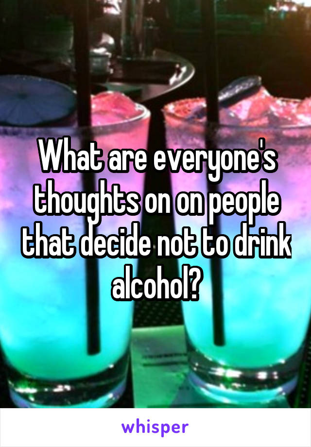 What are everyone's thoughts on on people that decide not to drink alcohol?