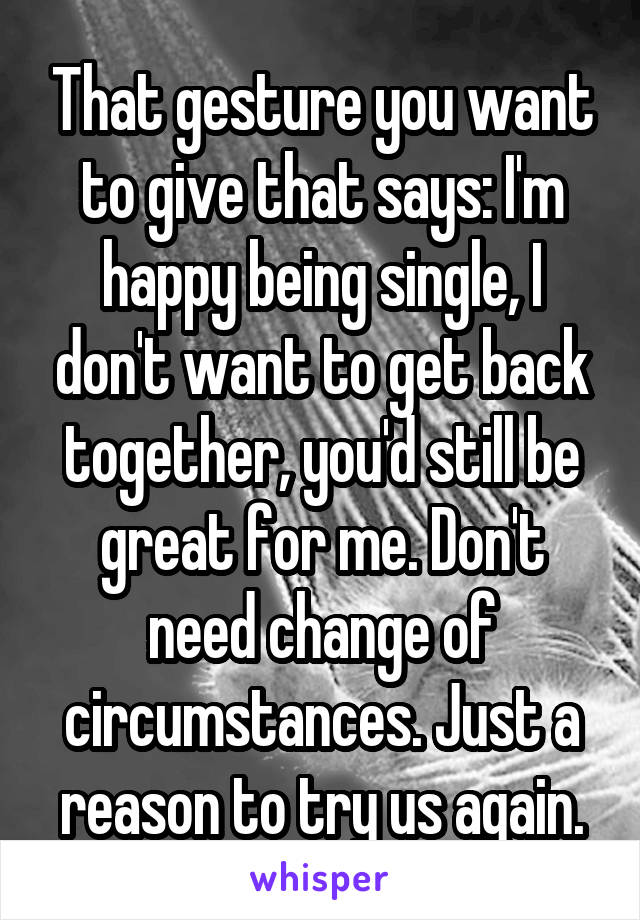 That gesture you want to give that says: I'm happy being single, I don't want to get back together, you'd still be great for me. Don't need change of circumstances. Just a reason to try us again.