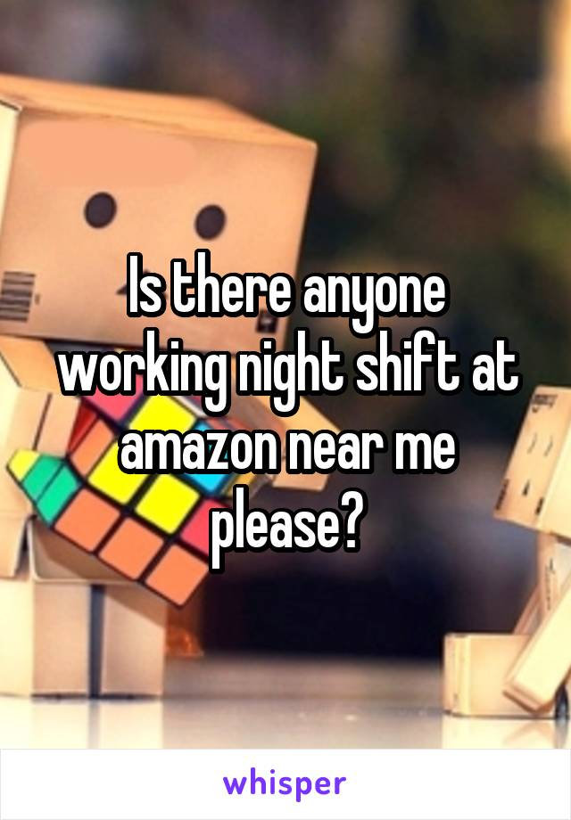 Is there anyone working night shift at amazon near me please?