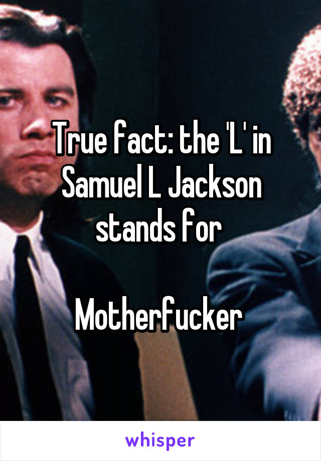 True fact: the 'L' in Samuel L Jackson stands for   Motherfucker
