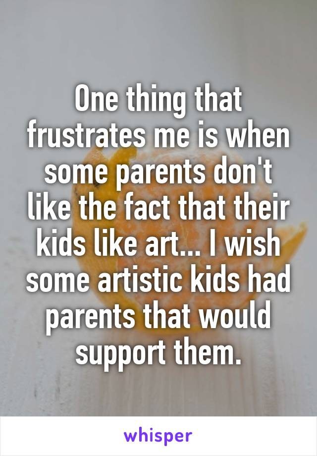 One thing that frustrates me is when some parents don't like the fact that their kids like art... I wish some artistic kids had parents that would support them.