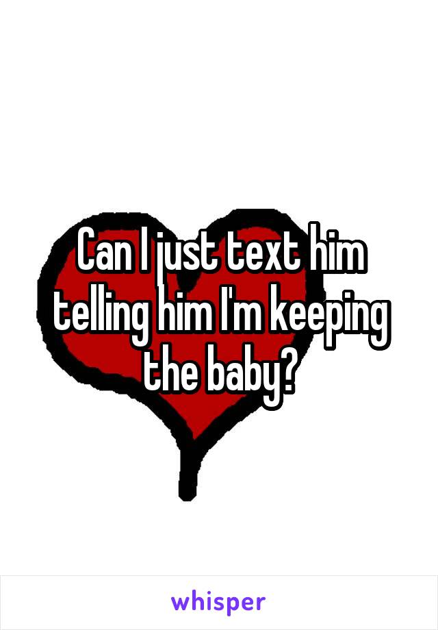 Can I just text him telling him I'm keeping the baby?