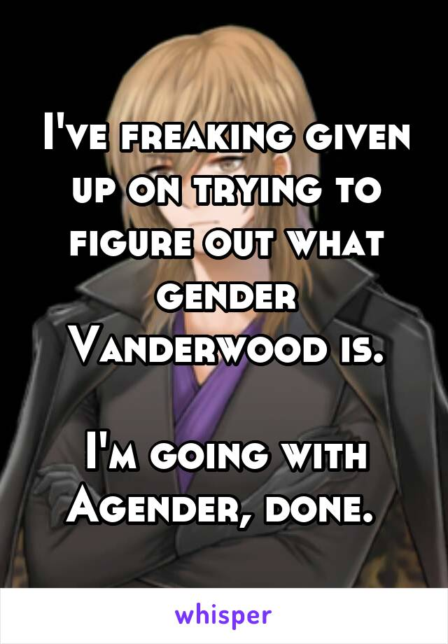 I've freaking given up on trying to figure out what gender Vanderwood is.  I'm going with Agender, done.