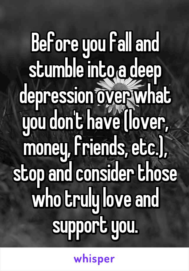 Before you fall and stumble into a deep depression over what you don't have (lover, money, friends, etc.), stop and consider those who truly love and support you.