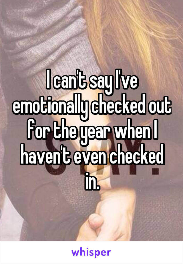 I can't say I've emotionally checked out for the year when I haven't even checked in.
