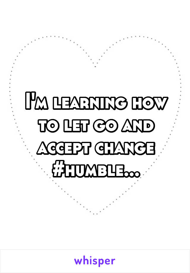 I'm learning how to let go and accept change #humble...