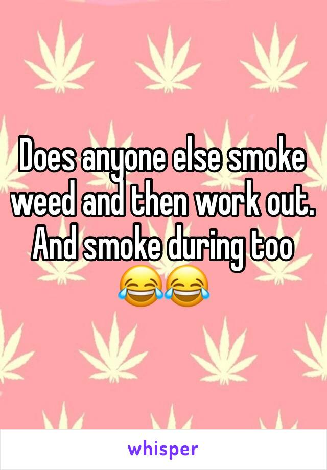 Does anyone else smoke weed and then work out. And smoke during too 😂😂