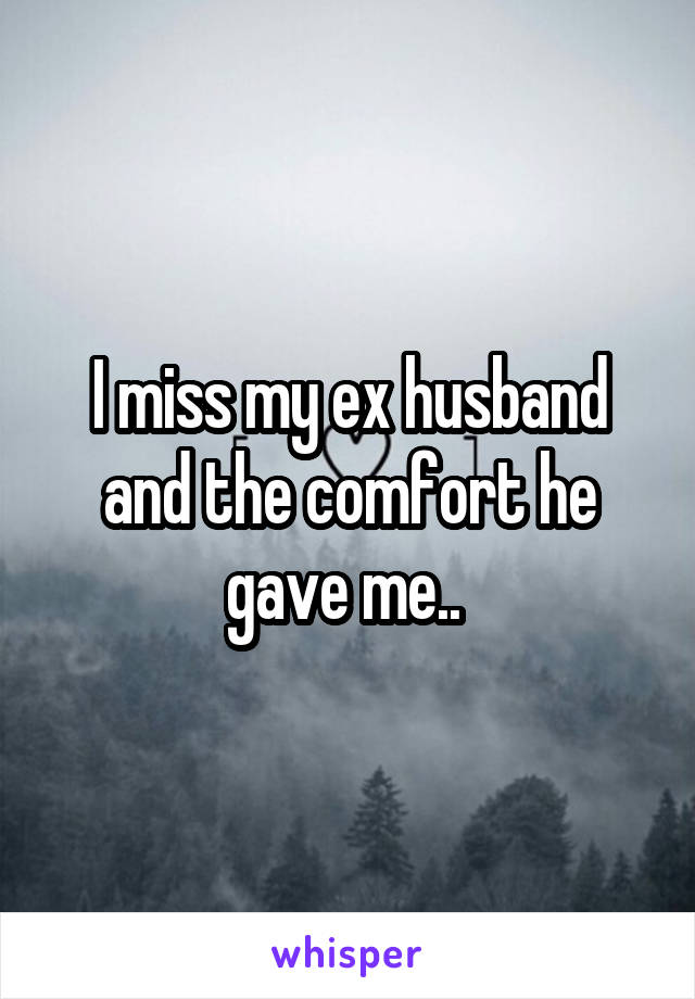 I miss my ex husband and the comfort he gave me..