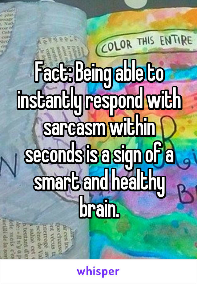 Fact: Being able to instantly respond with sarcasm within seconds is a sign of a smart and healthy brain.