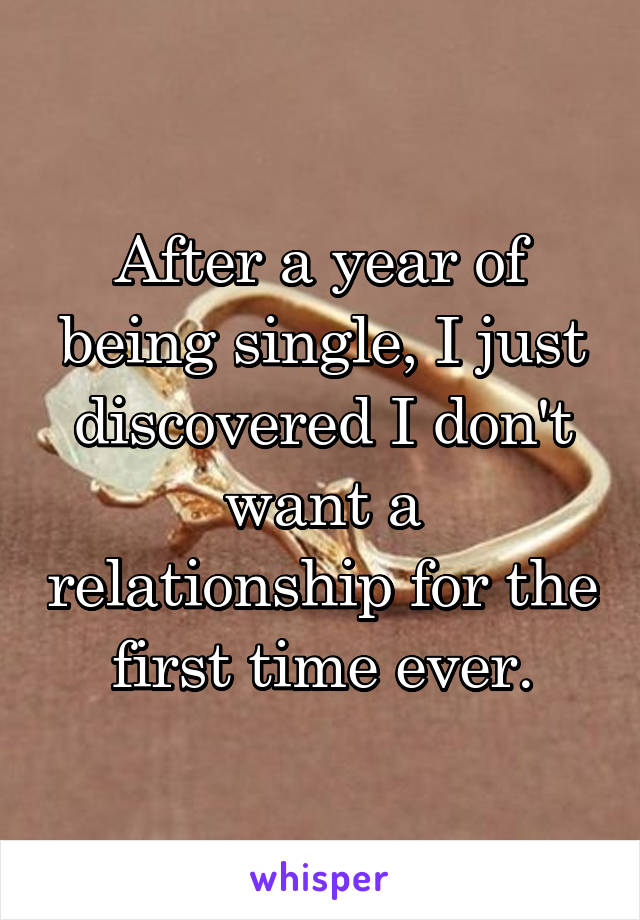 After a year of being single, I just discovered I don't want a relationship for the first time ever.