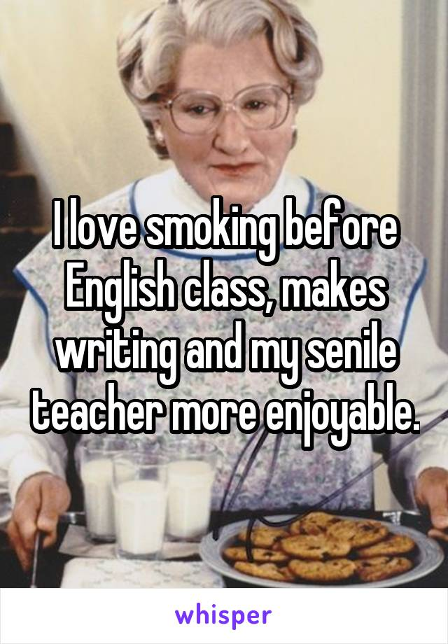 I love smoking before English class, makes writing and my senile teacher more enjoyable.