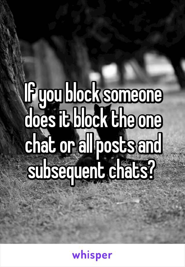 If you block someone does it block the one chat or all posts and subsequent chats?