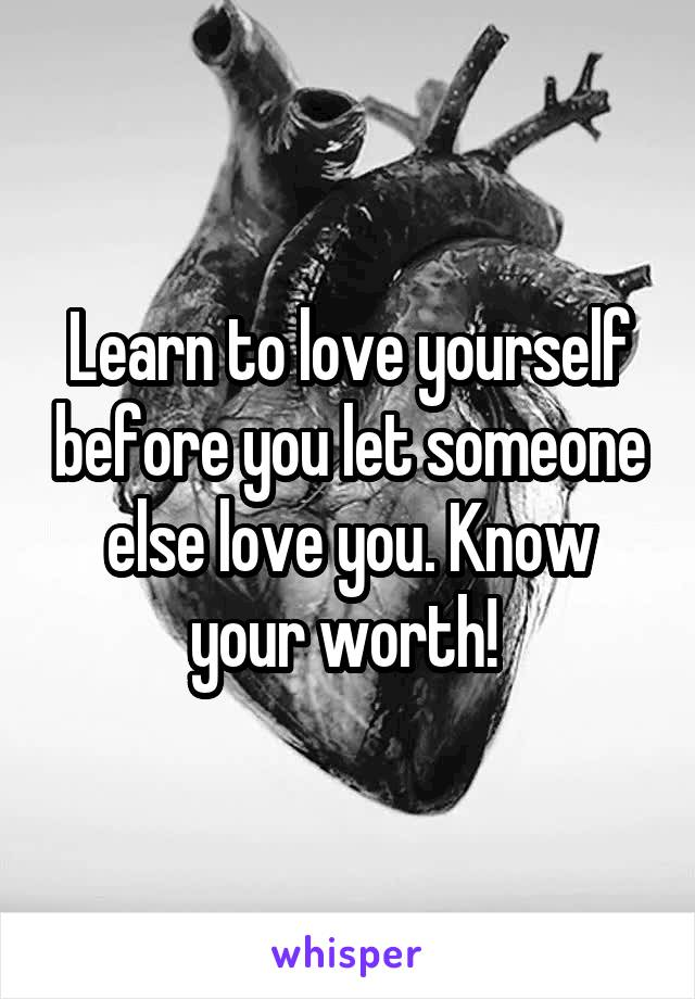 Learn to love yourself before you let someone else love you. Know your worth!
