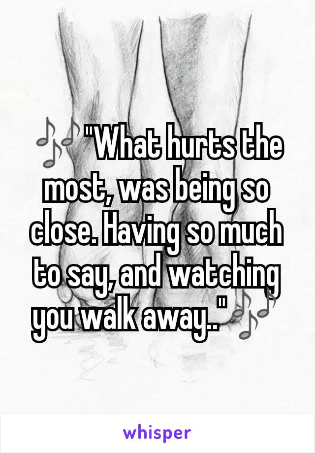 """🎶""""What hurts the most, was being so close. Having so much to say, and watching you walk away..""""🎶"""