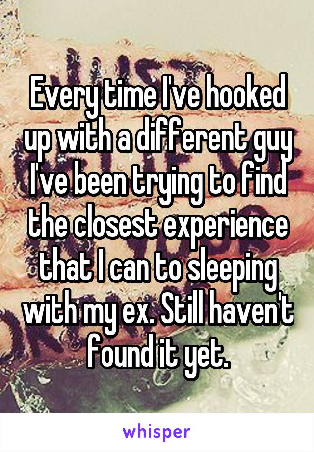 Every time I've hooked up with a different guy I've been trying to find the closest experience that I can to sleeping with my ex. Still haven't found it yet.