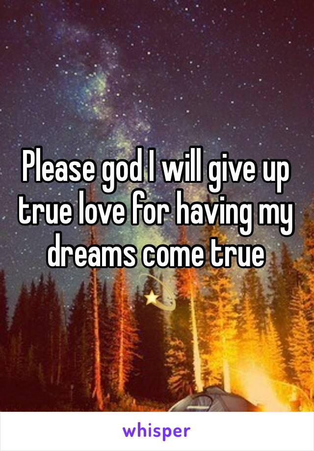 Please god I will give up true love for having my dreams come true 💫