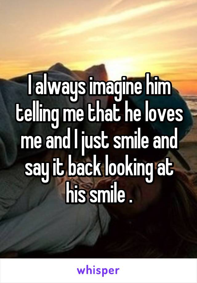 I always imagine him telling me that he loves me and I just smile and say it back looking at his smile .