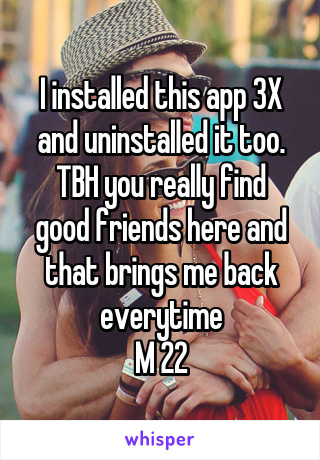 I installed this app 3X and uninstalled it too. TBH you really find good friends here and that brings me back everytime M 22