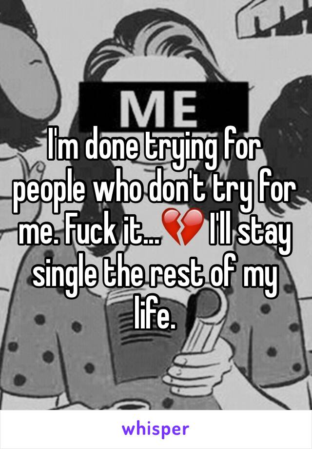 I'm done trying for people who don't try for me. Fuck it...💔 I'll stay single the rest of my life.