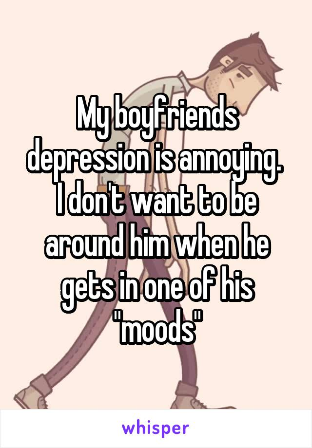 """My boyfriends depression is annoying.  I don't want to be around him when he gets in one of his """"moods"""""""