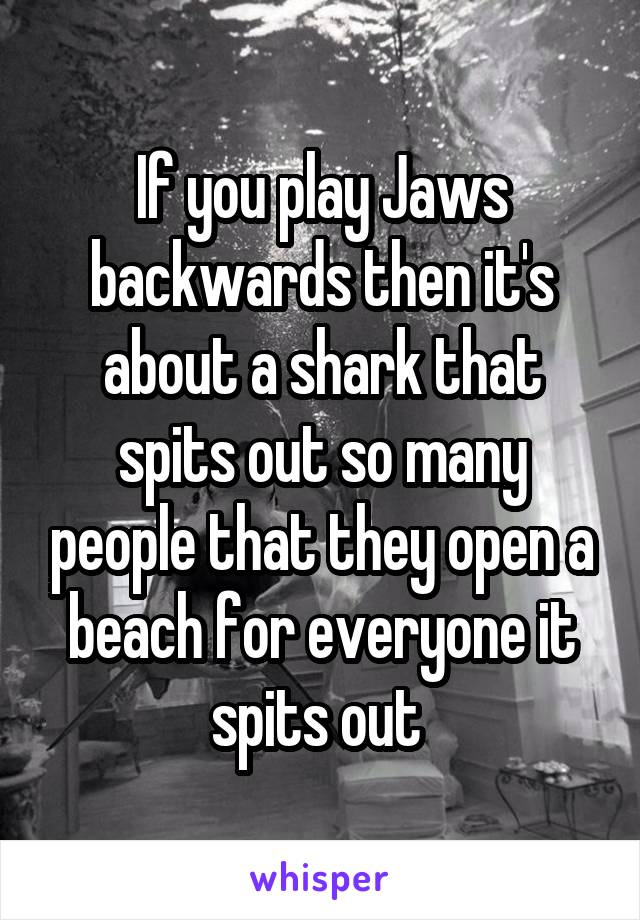 If you play Jaws backwards then it's about a shark that spits out so many people that they open a beach for everyone it spits out