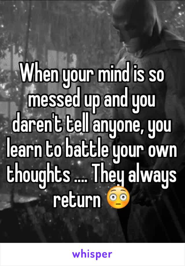 When your mind is so messed up and you daren't tell anyone, you learn to battle your own thoughts .... They always return 😳