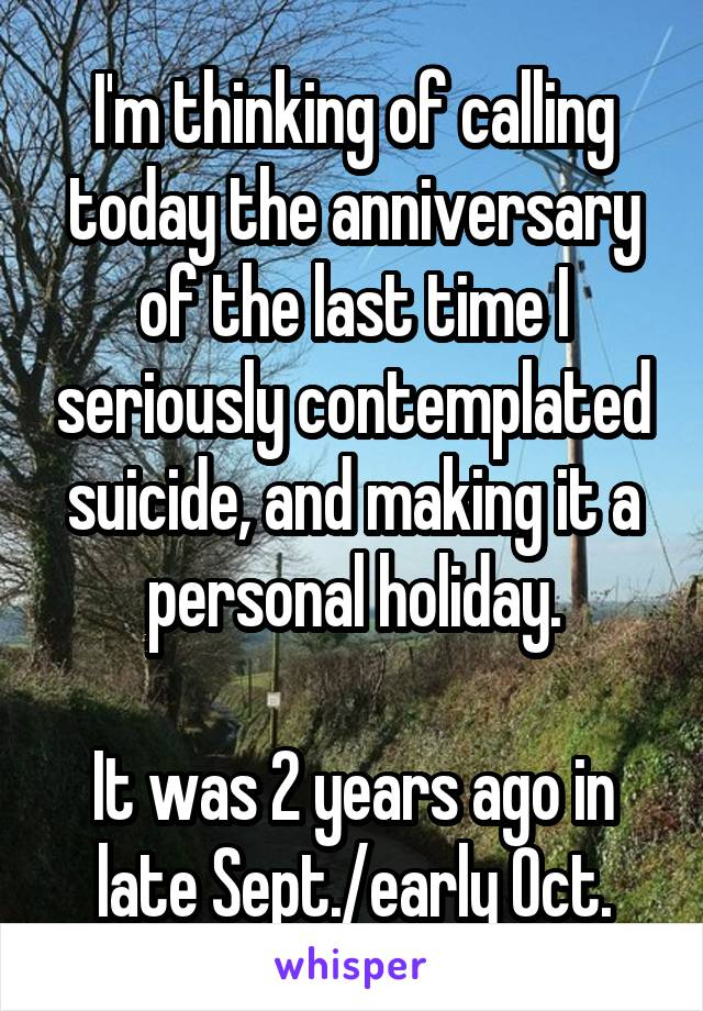 I'm thinking of calling today the anniversary of the last time I seriously contemplated suicide, and making it a personal holiday.  It was 2 years ago in late Sept./early Oct.
