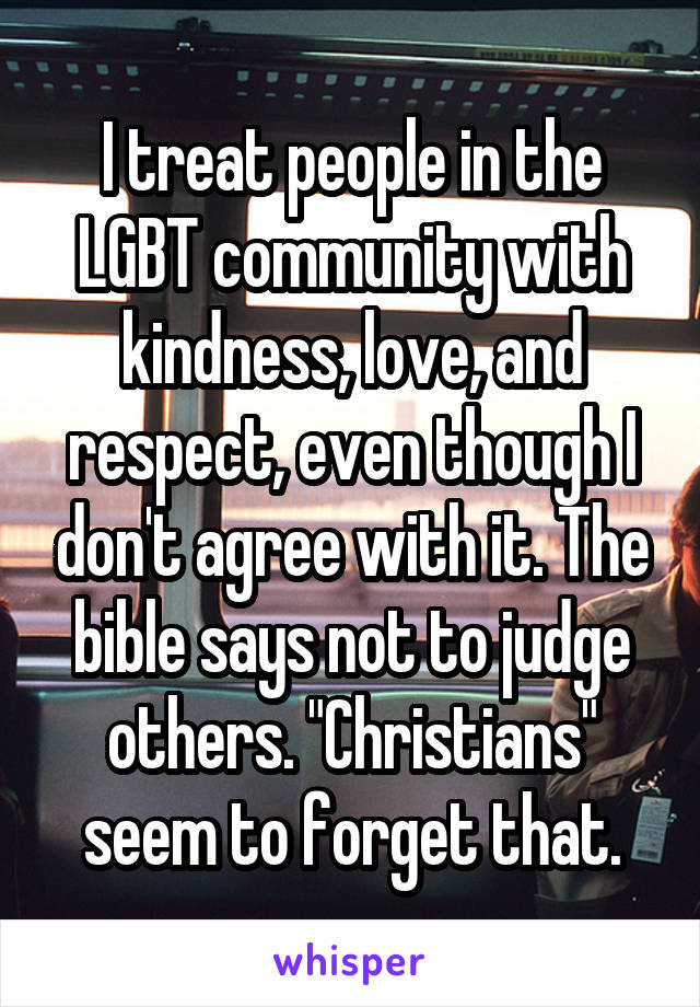 """I treat people in the LGBT community with kindness, love, and respect, even though I don't agree with it. The bible says not to judge others. """"Christians"""" seem to forget that."""