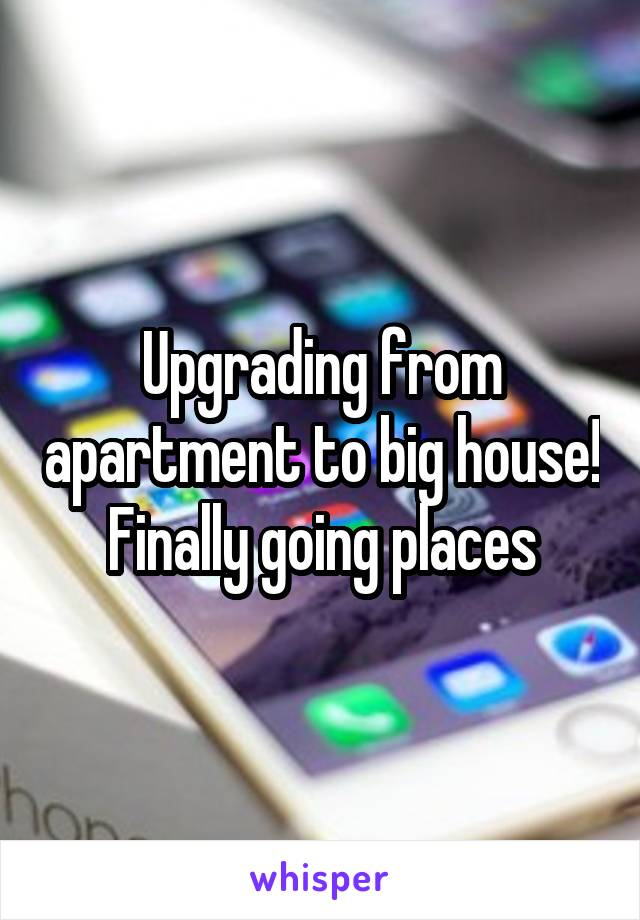 Upgrading from apartment to big house! Finally going places