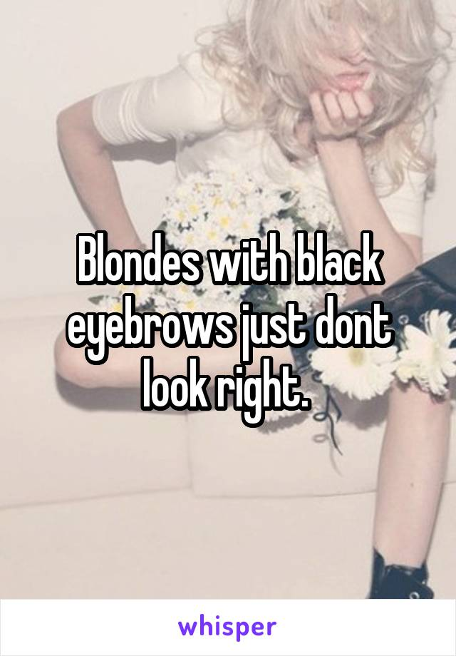 Blondes with black eyebrows just dont look right.