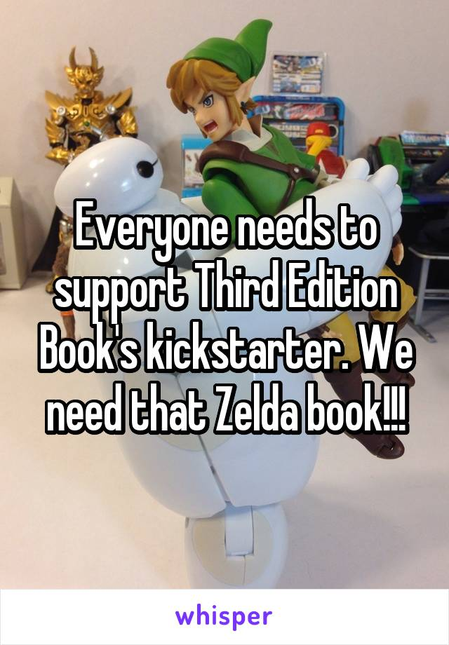 Everyone needs to support Third Edition Book's kickstarter. We need that Zelda book!!!