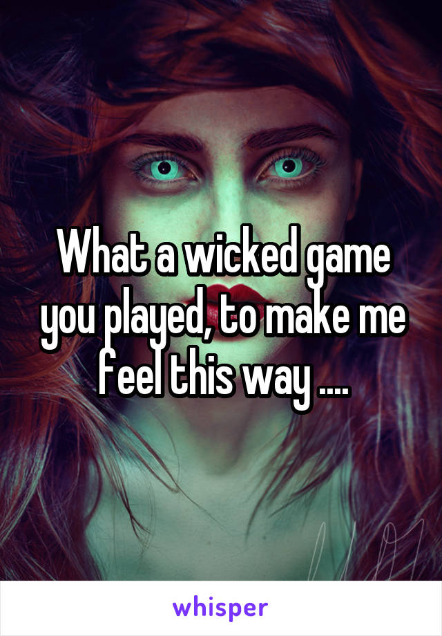 What a wicked game you played, to make me feel this way ....