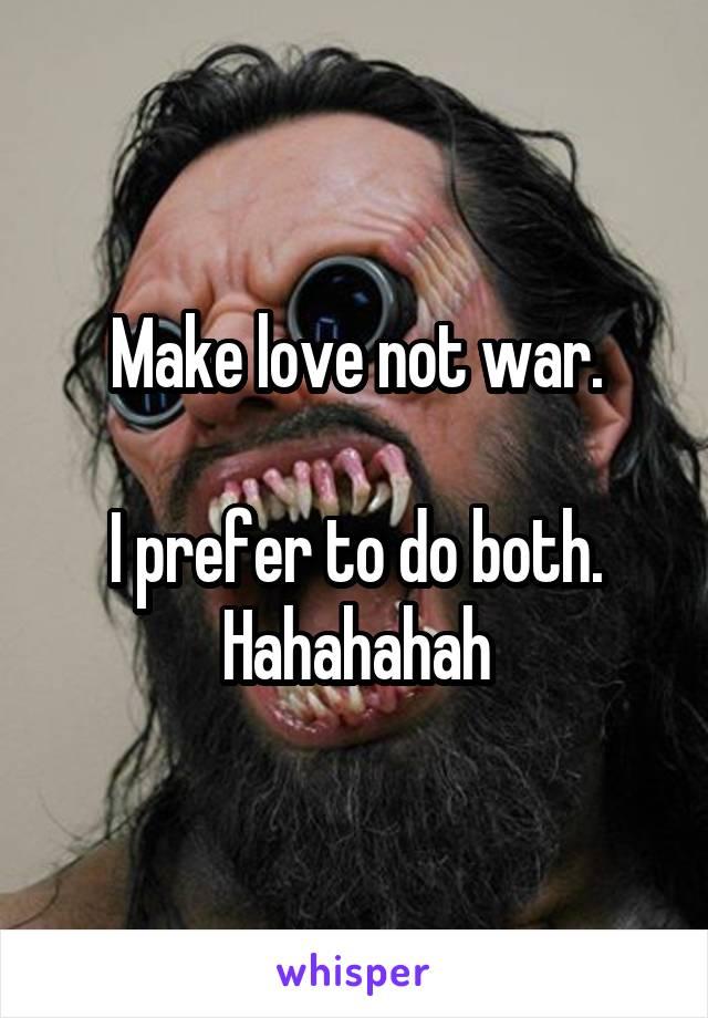 Make love not war.  I prefer to do both. Hahahahah