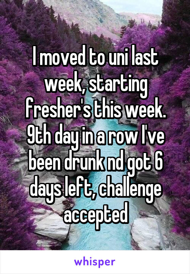 I moved to uni last week, starting fresher's this week. 9th day in a row I've been drunk nd got 6 days left, challenge accepted