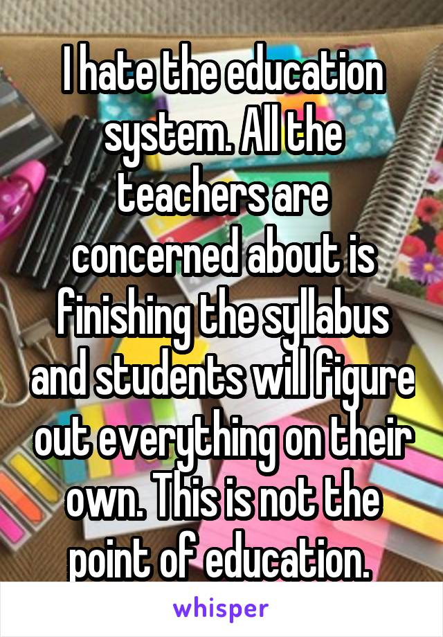 I hate the education system. All the teachers are concerned about is finishing the syllabus and students will figure out everything on their own. This is not the point of education.