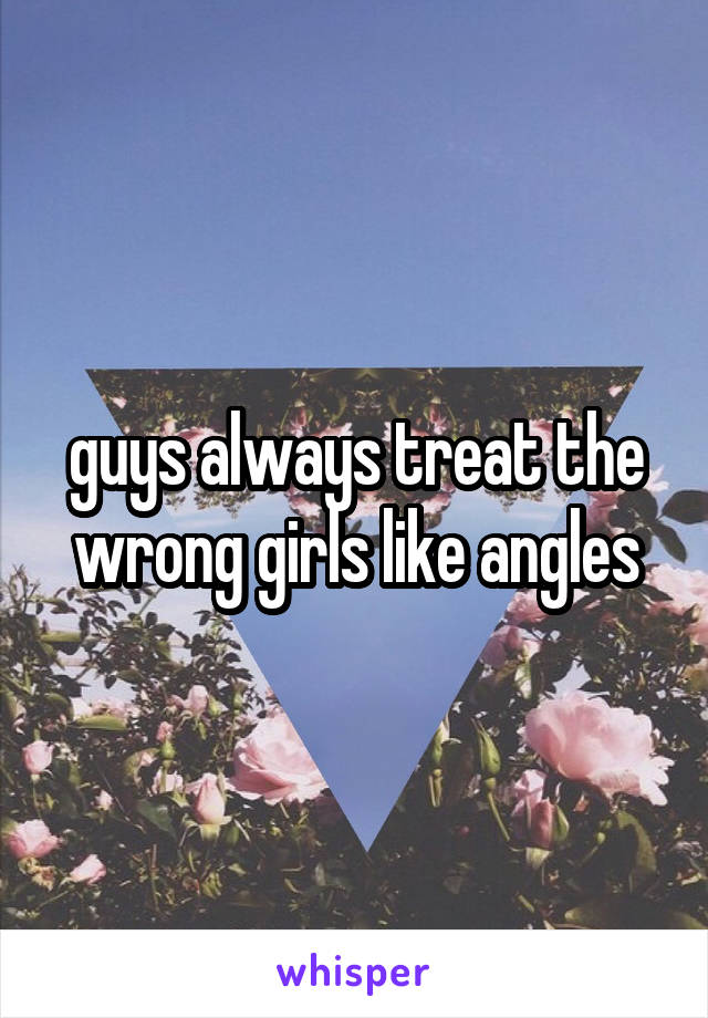 guys always treat the wrong girls like angles