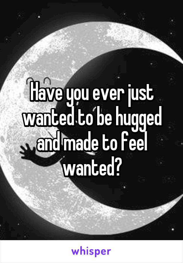 Have you ever just wanted to be hugged and made to feel wanted?