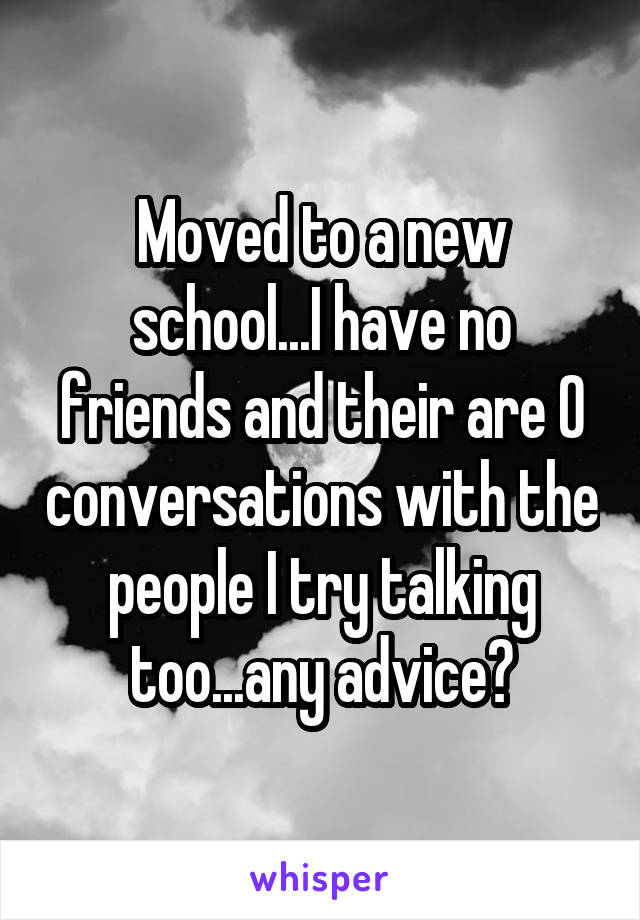 Moved to a new school...I have no friends and their are 0 conversations with the people I try talking too...any advice?