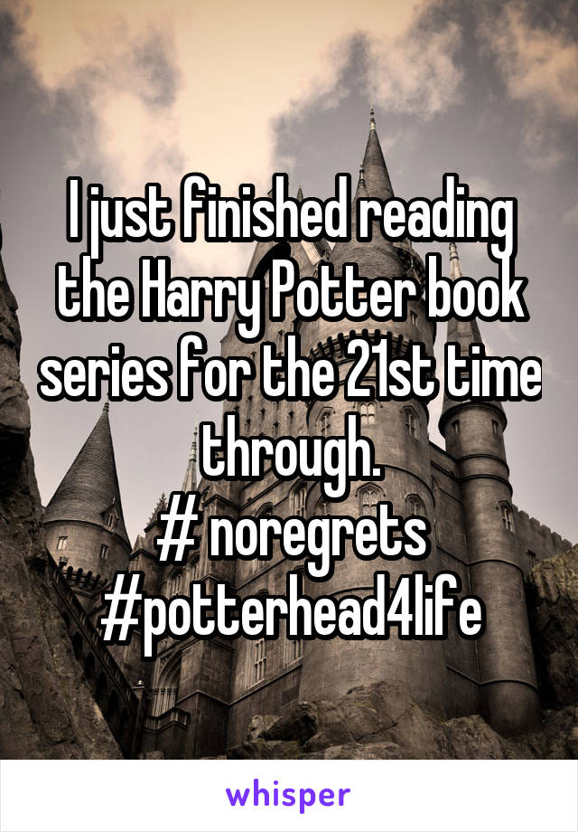I just finished reading the Harry Potter book series for the 21st time through. # noregrets #potterhead4life