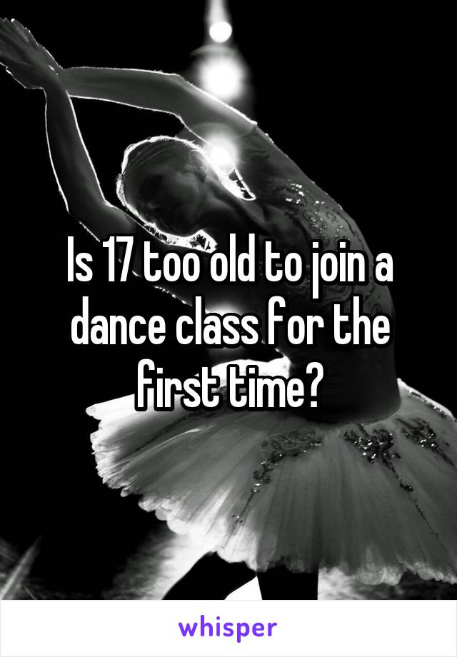 Is 17 too old to join a dance class for the first time?