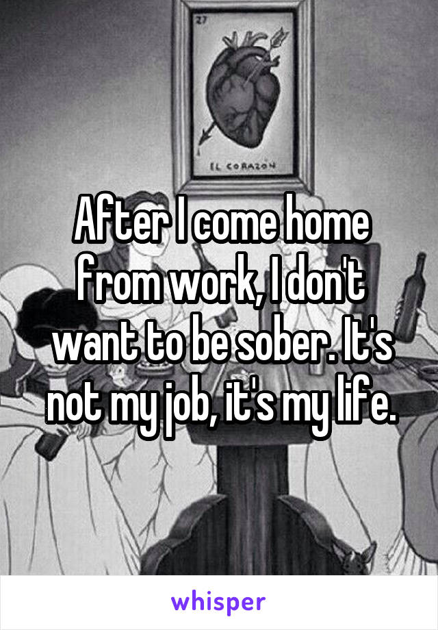 After I come home from work, I don't want to be sober. It's not my job, it's my life.