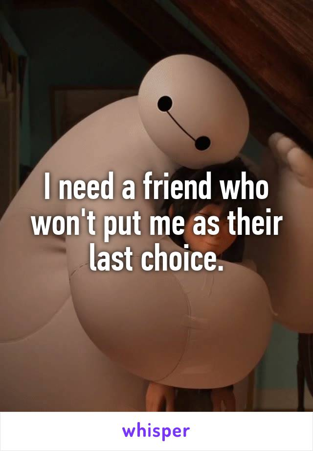 I need a friend who won't put me as their last choice.