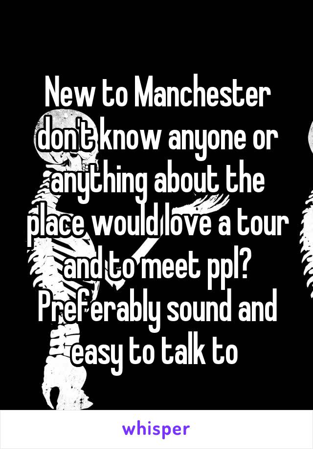 New to Manchester don't know anyone or anything about the place would love a tour and to meet ppl? Preferably sound and easy to talk to