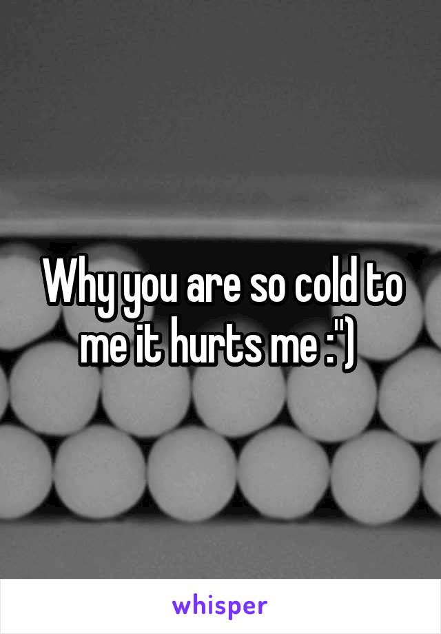 """Why you are so cold to me it hurts me :"""")"""